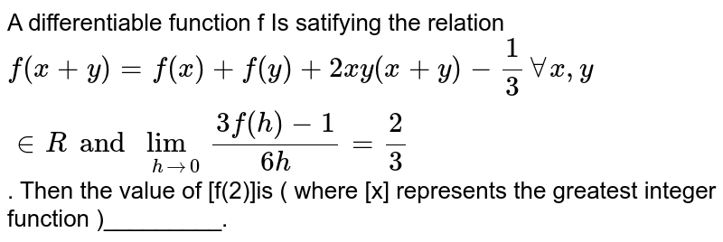 A differentiable  function  f Is satifying  the relation  ` f(x+y)= f(x) + f(y) + 2xy( x+y) -(1)/(3)AA x, y in R and   lim_( h to 0)  ( 3f(h)-1)/(6h)=(2)/(3)`. Then the value  of  [f(2)]is  ( where [x] represents the  greatest integer function )_________.