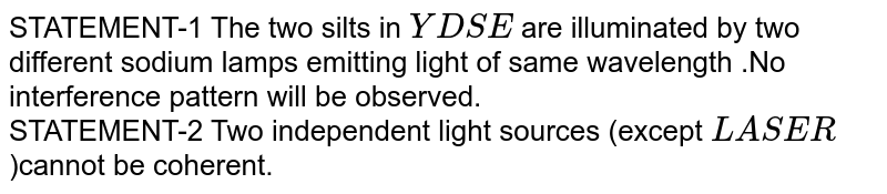 STATEMENT-1 The two silts in `YDSE` are illuminated by two different sodium lamps emitting light of same wavelength .No interference pattern will be observed.<br> STATEMENT-2  Two independent light sources (except `LASER`)cannot be coherent.