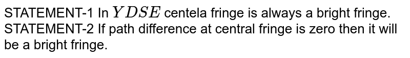 STATEMENT-1 In `YDSE` centela fringe is always a bright fringe. <br> STATEMENT-2 If path difference at central fringe is zero then it will be a bright fringe.