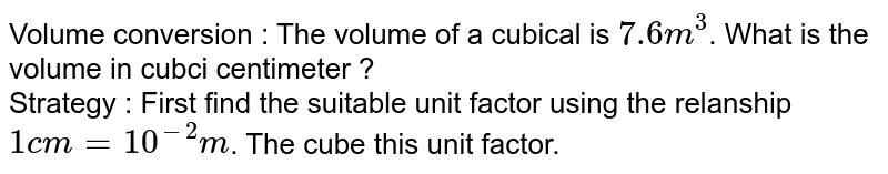 Volume conversion : The volume of  a cubical is `7.6 m^(3)`. What is the volume in cubci centimeter ? <br>  Strategy : First find the  suitable  unit factor  using the  relanship  `1 cm = 10^(-2) m`. The cube this unit factor.