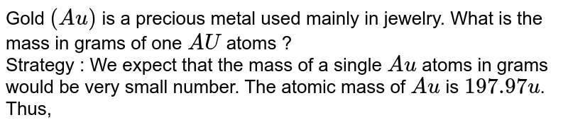 Gold `(Au)` is a precious metal  used mainly in jewelry. What is the mass in grams  of one  `AU` atoms ?  <br> Strategy : We expect that the mass  of a single `Au` atoms  in grams  would be very small number. The atomic  mass of `Au` is `197.97 u`. Thus, its molar mass is `196.97g. Because each mode of a substance  contains Avogadro's number of units of that substance  contains. Avogadro's number  of units of that substance dividing  the mass of the substance in one mole (molar mas) by Avogadro's constant gives the mass of that  unit of substnace.