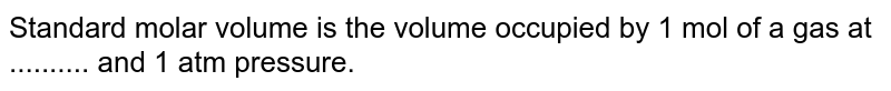 Standard molar volume  is the volume occupied by 1 mol of a gas at .......... and 1 atm pressure.