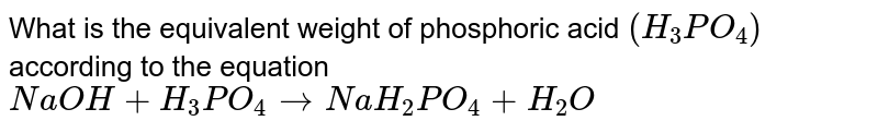 What is the equivalent weight of phosphoric acid `(H_(3) PO_(4))` according to the equation <br>  `NaOH + H_(3) PO_(4) rarr NaH_(2) PO_(4) + H_(2)O`