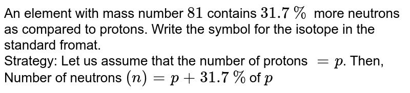 An element with mass number `81` contains `31.7%` more neutrons as compared to protons. Write the symbol for the isotope in the standard fromat. <br> Strategy: Let us assume that the number of protons `=p`. Then, Number of neutrons `(n) = p +31.7%`of `p`
