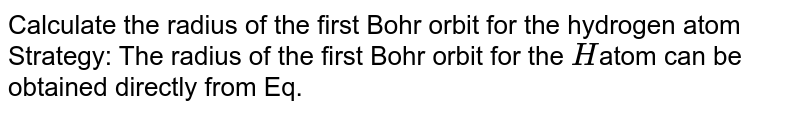 Calculate the radius of the first Bohr orbit for the hydrogen atom <br> Strategy: The radius of the first Bohr orbit for the `H`atom can be obtained directly from Eq.