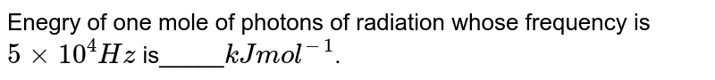 Enegry of one mole of photons of radiation whose frequency is `5xx10^(4)Hz` is_____`kJ mol^(-1)`.