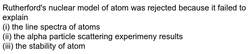 Rutherford's nuclear model of atom was rejected because it failed to explain <br>(i) the line spectra of atoms <br> (ii) the alpha particle scattering experimeny results <br> (iii) the stability of atom