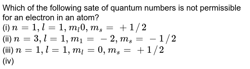 Which of the following sate of quantum numbers is not permissible for an electron in an atom? <br> (i) `n = 1,l = 1, m_(l)  0, m_(s) =+ 1//2` <br> (ii) `n = 3, l = 1, m_(1) =- 2, m_(s) =- 1//2` <br> (iii) `n =1, l = 1, m_(l) = 0, m_(s) =+ 1//2` <br> (iv) `n = 2, l = 0, m_(l) = 0, m_(s) = 1`