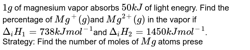 `1g` of magnesium vapor absorbs `50 kJ` of light enegry. Find the percentage of `Mg^(+)(g)`and `Mg^(2+)(g)` in the vapor if `Delta_(i)H_(1) = 738kJ mol^(-1)`and `Delta_(i)H_(2) = 1450kJmol^(-1)`. <br> Strategy: Find the number of moles of `Mg` atoms present in `1g` of `Mg` vapor. Find the moles of `Mg^(+)` and `Mg^(2+)` formed by absorbing enegry. Use the following ratio of calculate the percentage of `Mg^(+)(g)`: <br> `%Mg^(+)(g) = (n_(Mg^(+(g))))/(n_(Mg^((g))))xx100%` <br> Finally, `% Mg^(2+) = 100% - % Mg^(+)(g)`