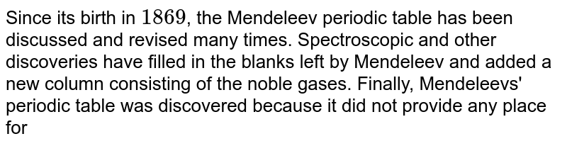 Since its birth in `1869`, the Mendeleev periodic table has been discussed and revised many times. Spectroscopic and other discoveries have filled in the blanks left by Mendeleev and added a new column consisting of the noble gases. Finally, Mendeleevs' periodic table was discovered because it did not provide any place for
