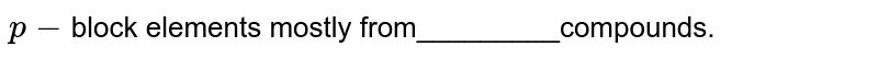 `p-`block elements mostly from_________compounds.
