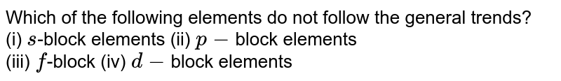 Which of the following elements do not follow the general trends? <br> (i) `s`-block elements (ii) `p-`block elements <br> (iii) `f`-block (iv) `d-`block elements