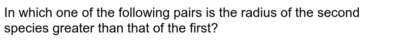 In which one of the following pairs is the radius of the second species greater than that of the first?