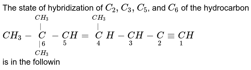 The state of hybridization of `C_2, C_3, C_5`, and `C_6` of the hydrocarbon <br> `CH_3-overset(CH_3)overset(|)underset(CH_3)underset(|6)C-underset(5)CH=overset(CH_3)overset(|)underset(4)CH-underset(3)CH-underset(2)C-=underset(1)CH` <br> is in the following sequence: