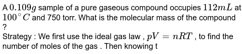 A `0.109 g` sample of a pure gaseous compound occupies `112 mL` at `100^(@) C` and 750 torr. What is the molecular mass of the compound ? <br> Strategy : We first use the ideal gas law , `pV = nRT` , to find the number of moles of the gas . Then knowing the mass of that number of moles of the gas , we calculate the molar mass which is numerically equal to the molecular mass . Alternatively , we use Eq.(5.21) directly to get the molar mass.