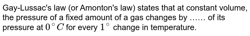 Gay-Lussac's law (or Amonton's law) states that at constant volume, the pressure of a fixed amount of a gas changes by …… of its pressure at `0^(@)C` for every `1^(@)` change in temperature.