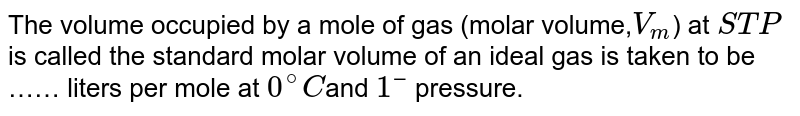 The volume occupied by a mole of gas (molar volume,`V_(m)`) at `STP` is called the standard molar volume of an ideal gas is taken to be …… liters per mole at `0^(@)C`and `1 bar` pressure.