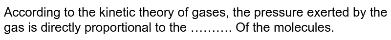 According to the kinetic theory of gases, the pressure exerted by the gas is directly proportional to the ………. Of the molecules.