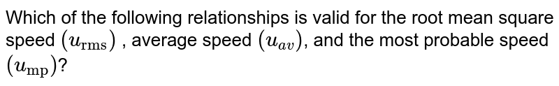 """Which of the following relationships is valid for the root mean square  speed `(u_(""""rms""""))` , average speed `(u_(av))`, and the most probable speed `(u_(""""mp""""))`?"""