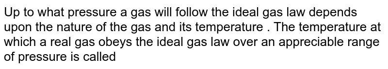 Up to what pressure a gas will follow the ideal gas law depends upon the nature of the gas and its temperature . The temperature at which a real gas obeys the ideal gas law over an appreciable range of pressure is called