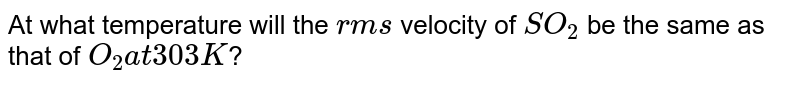At what temperature will the `rms` velocity of `SO_(2)` be the same as that of `O_(2) at 303 K`?