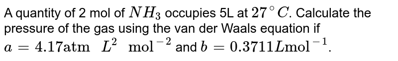 """A quantity of 2 mol of `NH_(3)` occupies 5L at `27^(@)C`. Calculate the pressure of the gas using the van der Waals equation if  `a = 4.17 """"atm """"L^(2)"""" mol""""^(-2)` and `b = 0.3711 L """"mol""""^(-1)`."""