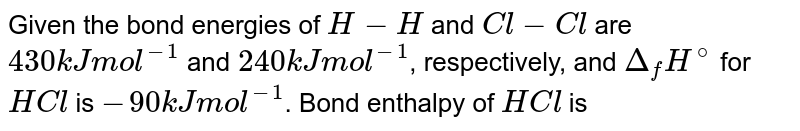 Given the bond energies of `H - H` and `Cl - Cl` are `430 kJ mol^(-1)` and `240 kJ mol^(-1)`, respectively, and `Delta_(f) H^(@)` for `HCl` is `- 90 kJ mol^(-1)`. Bond enthalpy of `HCl` is