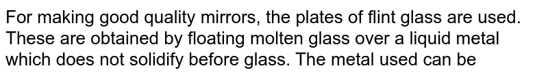 For making good quality mirrors, the plates of flint glass are used. These are obtained by floating molten glass over a liquid metal which does not solidify before glass. The metal used can be