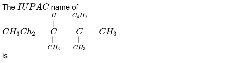 The `IUPAC` name of  <br> `CH_(3)Ch_(2)-underset(CH_(3))underset(|)overset(H)overset(|)(C)-underset(CH_(3))underset(|)overset(C_(4)H_(9))overset(|)(C)-CH_(3)` <br> is