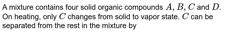A mixture contains four solid organic compounds `A, B, C` and `D`. On heating, only `C` changes from solid to vapor state. `C` can be separated from the rest in the mixture by