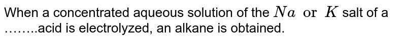 When a concentrated aqueous solution of the `Na or K` salt of a ……..acid is electrolyzed, an alkane is obtained.