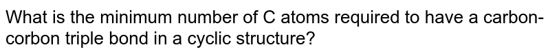 What is the minimum number of C atoms required to have a carbon-corbon triple bond in a cyclic structure?