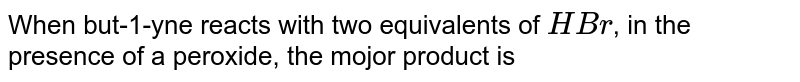 When but-1-yne reacts with two equivalents of `HBr`, in the presence of a peroxide, the mojor product is