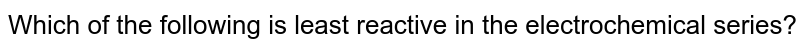 Which of the following is least reactive in the electrochemical series?