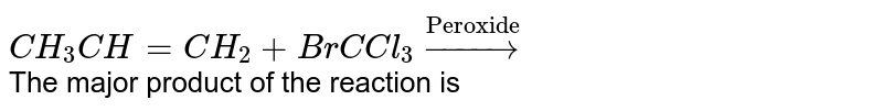 """`CH_(3)CH=CH_(2)+BrC Cl_(3)overset(""""Peroxide"""")rarr` <br> The major product of the reaction is"""