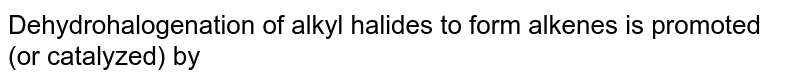 Dehydrohalogenation of alkyl halides to form alkenes is promoted (or catalyzed) by