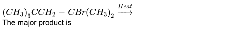 `(CH_(3))_(3)C CH_(2)-CBr(CH_(3))_(2)overset(Heat)rarr` <br> The major product is