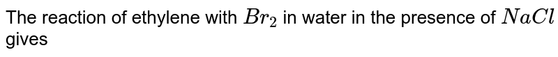 The reaction of ethylene with `Br_(2)` in water in the presence of `NaCl` gives