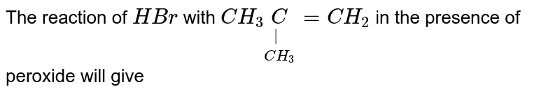 The reaction of `HBr` with `CH_(3)underset(CH_(3))underset( )C=CH_(2)` in the presence of peroxide will give
