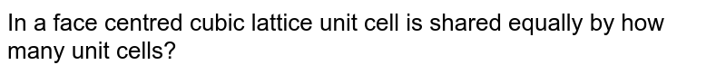 In a face centred cubic lattice unit cell is shared equally by how many unit cells?