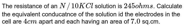 The resistance of an `N//10 KCl` solution is `245 ohms`. Calculate the equivalent conducatnce of the solution id the electrodes in the cell are `4 cm` apart and each having an area of `7.0` sq.cm.
