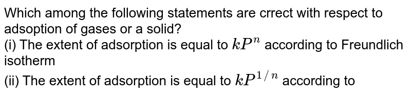 Which among the following statements are crrect with respect to adsoption of gases or a solid? <br> (i) The extent of adsorption is equal to `kP^(n)` according to Freundlich isotherm <br> (ii) The extent of adsorption is equal to `kP^(1//n)` according to Freundlich isotherm <br> (iii) The extent of adsorption is equal to `(1+bP)//aP` according to Langmuir adsorption isotherm <br> (iv) The extent of adsorption is equal to `ap//(1+bP)` according to Langmuir isothem <br> (v) Frecundlch adsorption isotherm fails at low pressure