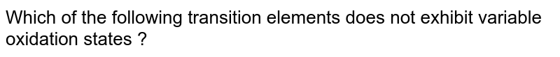 Which of the following transition elements does not exhibit variable oxidation states ?