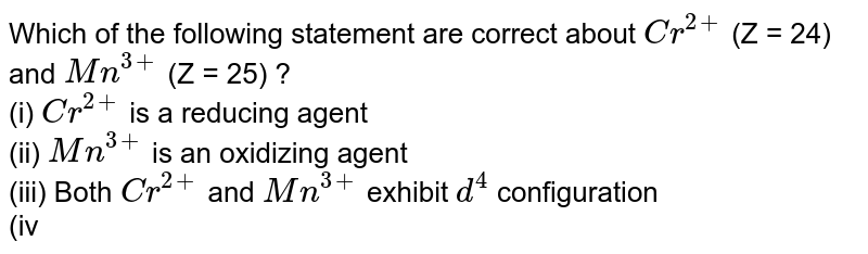 Which of the following statement are correct about `Cr^(2+)` (Z = 24) and `Mn^(3+)` (Z = 25) ? <br> (i) `Cr^(2+)` is a reducing agent <br> (ii) `Mn^(3+)` is an oxidizing agent  <br> (iii) Both `Cr^(2+)` and `Mn^(3+)` exhibit `d^(4)` configuration <br> (iv) When `Cr^(2+)` is used as a reducing agent, the chromium ion attains `d^(5)` electronic configuration