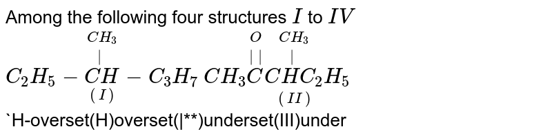 Among the following four structures `I` to `IV` <br> `C_(2)H_(5)-overset(CH_(3))overset(|)underset((I))(CH)-C_(3)H_(7)`  `CH_(3)overset(O)overset(||)(C)overset(CH_(3))overset(|)underset((II))(CHC_(2))H_(5)` <br> `H-overset(H)overset(|**)underset(III)underset(H)underset(|)C`  `C_(2)H_(5)-overset(CH_(3))overset(|)underset((IV))(CH)-C_(2)H_(5)` <br> it is ture thate