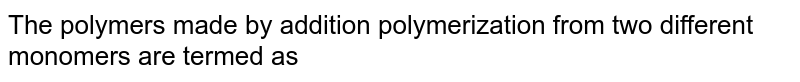The polymers made by addition polymerization from two different monomers are termed as