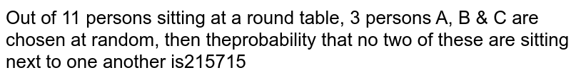 Out of 11 persons sitting at a round table, 3 persons `A, B and  C` are chosen at random, then the probability that no two of these are sitting next to one another is