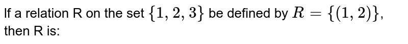 lf a relation R on the set `{1, 2, 3}` be defined by `R ={(1,2)}`, then R is: