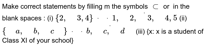 """Make correct statements by filling m the symbols `sub` or `` in the blank spaces : (i)  `{2,"""" """"3,4}dot"""" """"dot"""" """"dot{1,"""" """"2,"""" """"3,"""" """"4,5}`  (ii) `{"""" """"a ,"""" """"b ,"""" """"c"""" """"}dot"""" """"dot"""" """"dot{b ,"""" """"c ,"""" """"d"""" """"}`  (iii) {x:   x is a student of Class XI of your school}"""