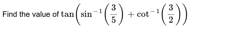 Find the value of `tan(sin^(-1)(3/5)+cot^(-1)(3/2))`